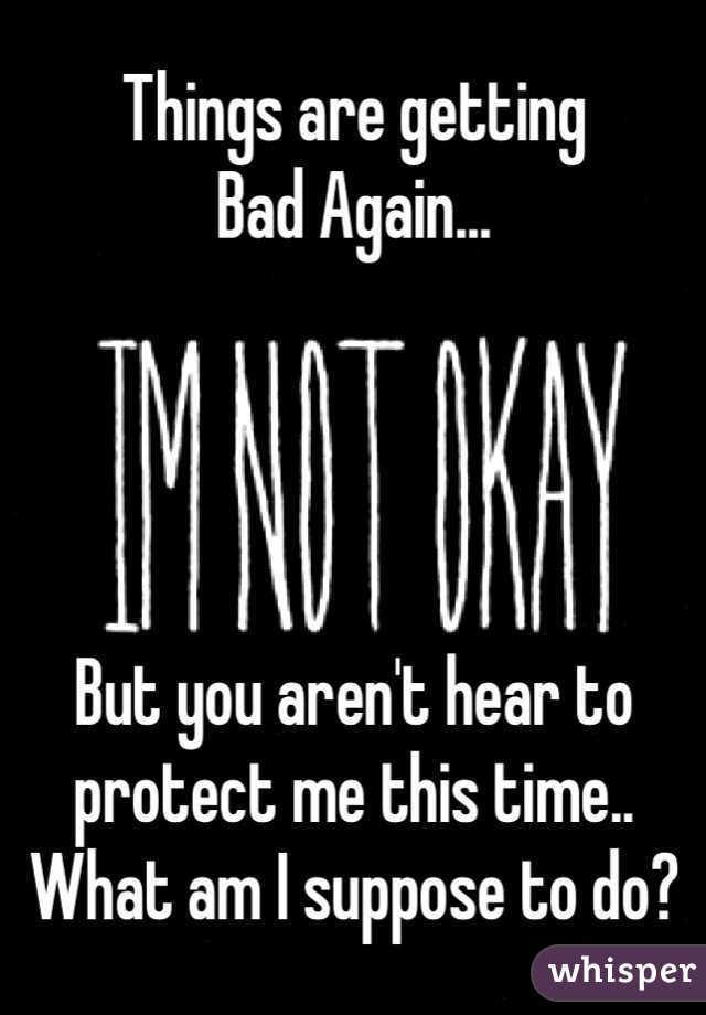 Things are getting  Bad Again...      But you aren't hear to protect me this time.. What am I suppose to do?