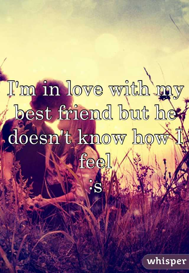I'm in love with my best friend but he doesn't know how I feel  :s