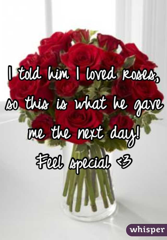 I told him I loved roses, so this is what he gave me the next day!  Feel special <3