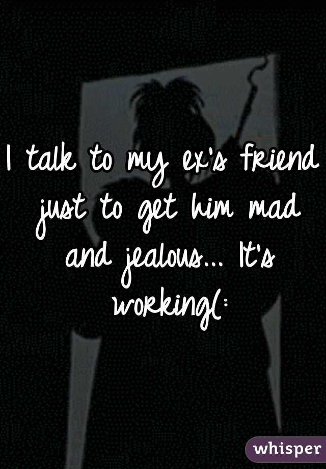 I talk to my ex's friend just to get him mad and jealous... It's working(: