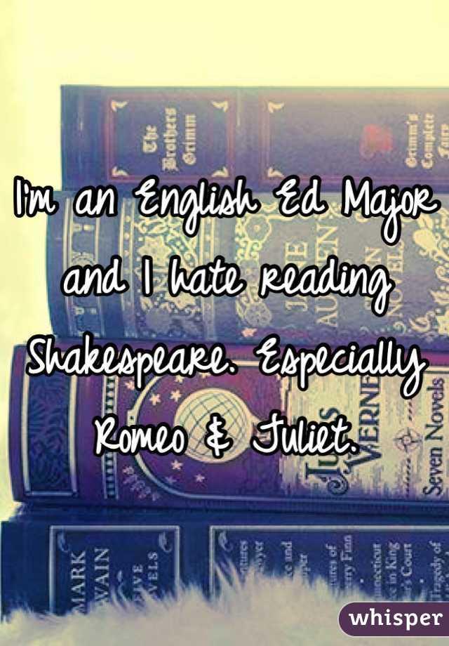 I'm an English Ed Major and I hate reading Shakespeare. Especially Romeo & Juliet.