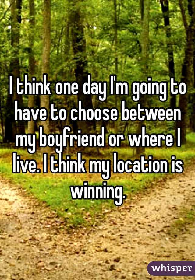 I think one day I'm going to have to choose between my boyfriend or where I live. I think my location is winning.