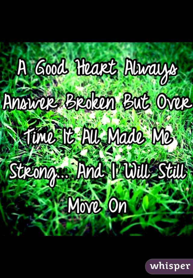 A Good Heart Always Answer Broken But Over Time It All Made Me Strong... And I Will Still Move On