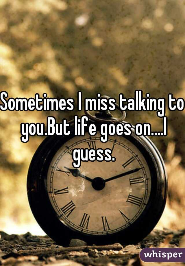 Sometimes I miss talking to you.But life goes on....I guess.