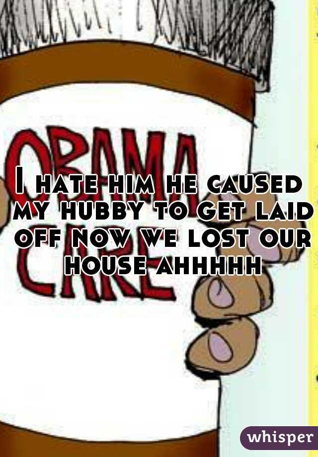 I hate him he caused my hubby to get laid off now we lost our house ahhhhh
