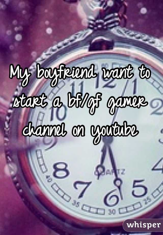 My boyfriend want to start a bf/gf gamer channel on youtube