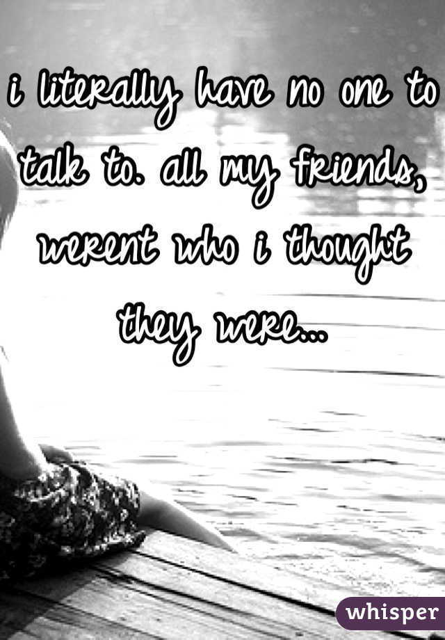 i literally have no one to talk to. all my friends, werent who i thought they were...