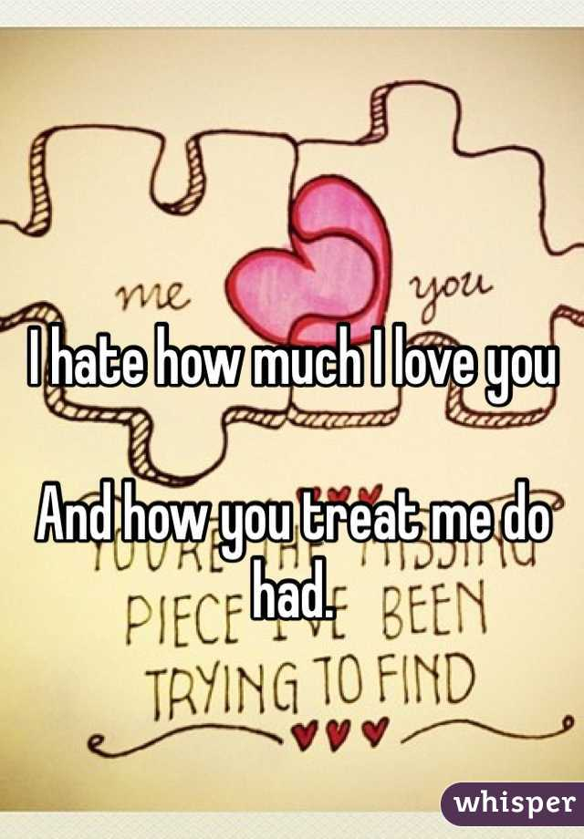 I hate how much I love you  And how you treat me do had.