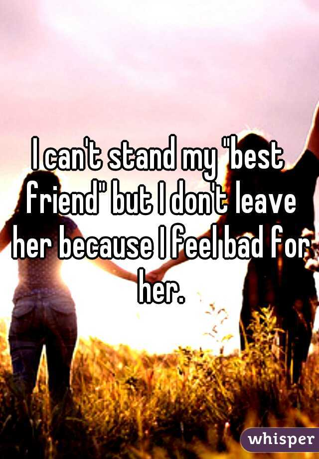 """I can't stand my """"best friend"""" but I don't leave her because I feel bad for her."""