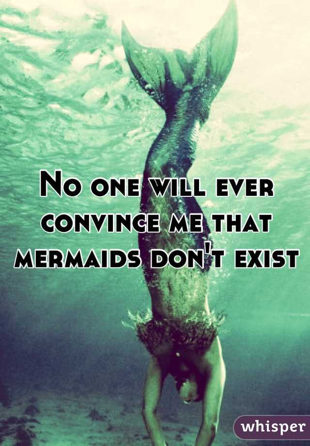 No one will ever convince me that mermaids don't exist