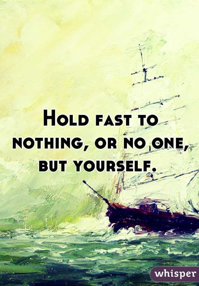 Hold fast to nothing, or no one, but yourself.