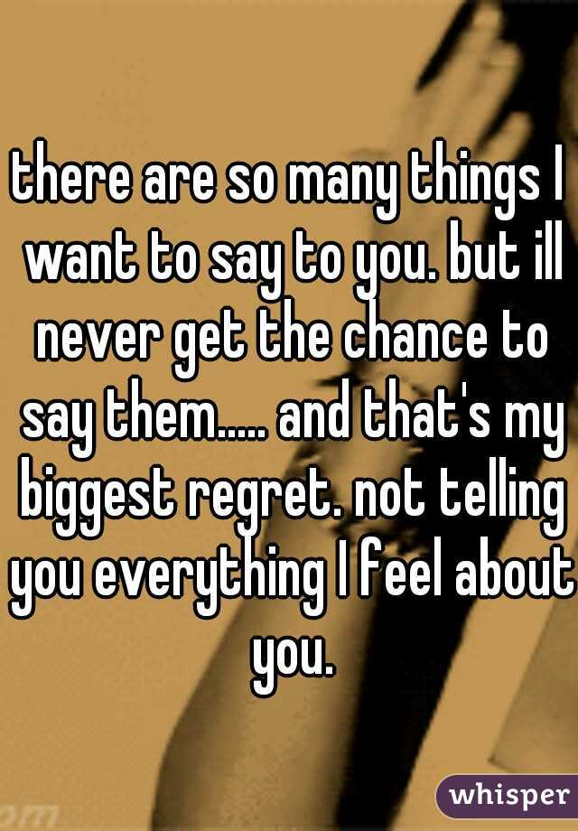 there are so many things I want to say to you. but ill never get the chance to say them..... and that's my biggest regret. not telling you everything I feel about you.