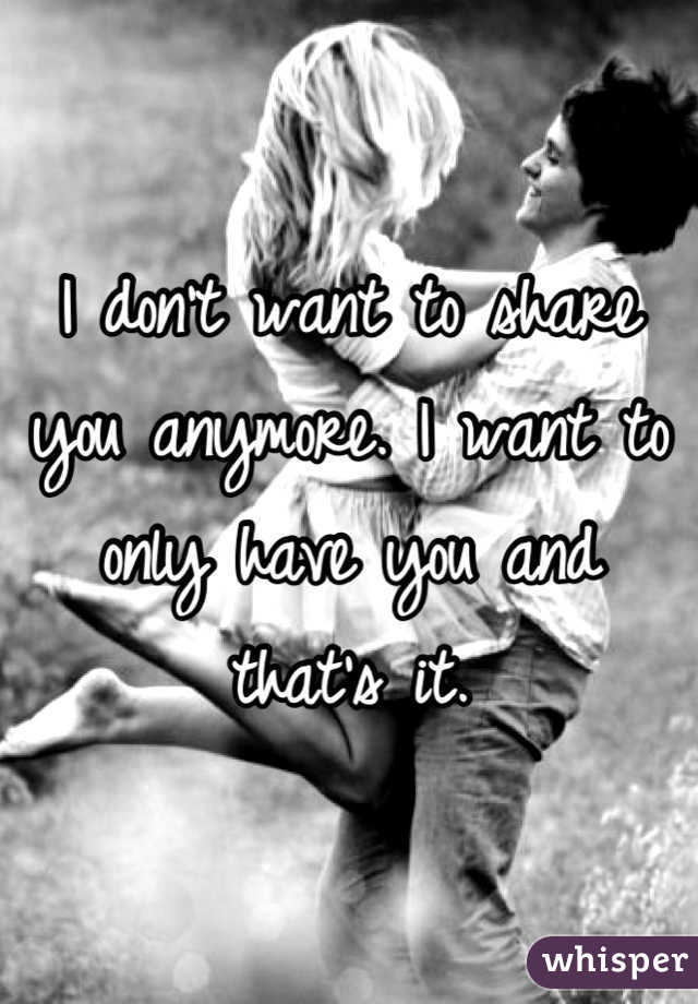 I don't want to share you anymore. I want to only have you and that's it.