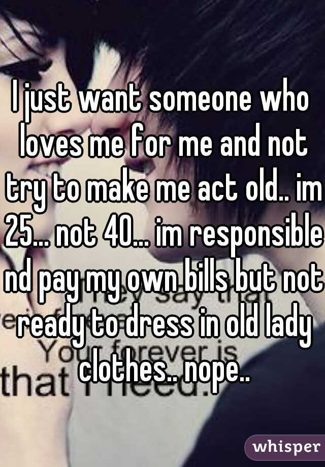 I just want someone who loves me for me and not try to make me act old.. im 25... not 40... im responsible nd pay my own bills but not ready to dress in old lady clothes.. nope..