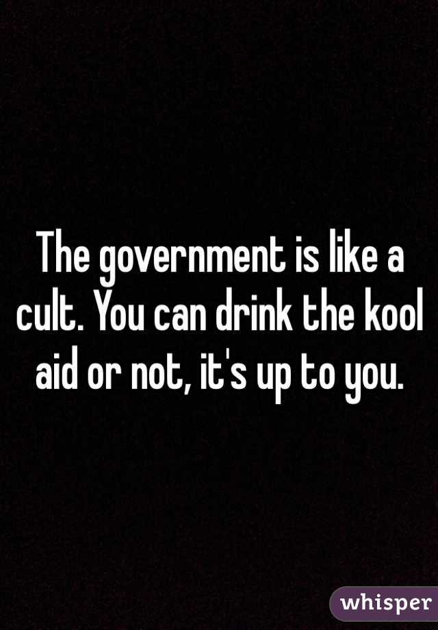 The government is like a cult. You can drink the kool aid or not, it's up to you.