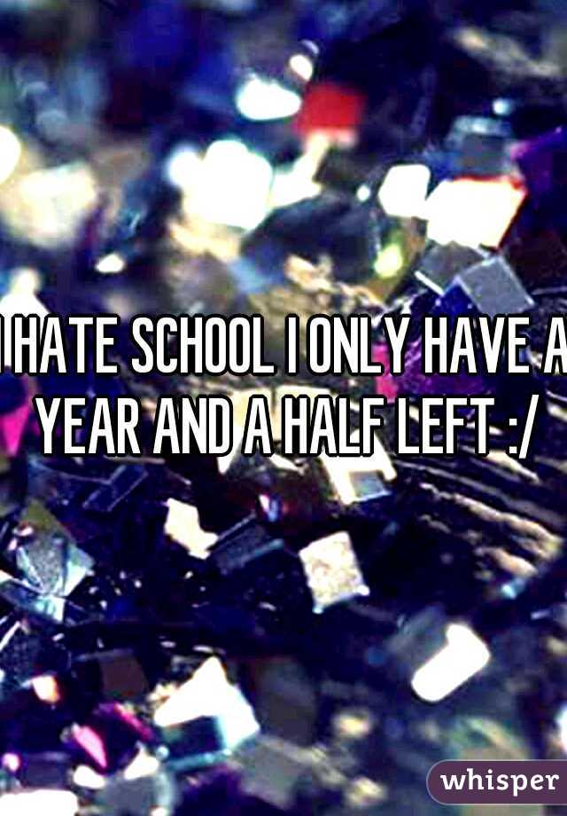 I HATE SCHOOL I ONLY HAVE A YEAR AND A HALF LEFT :/