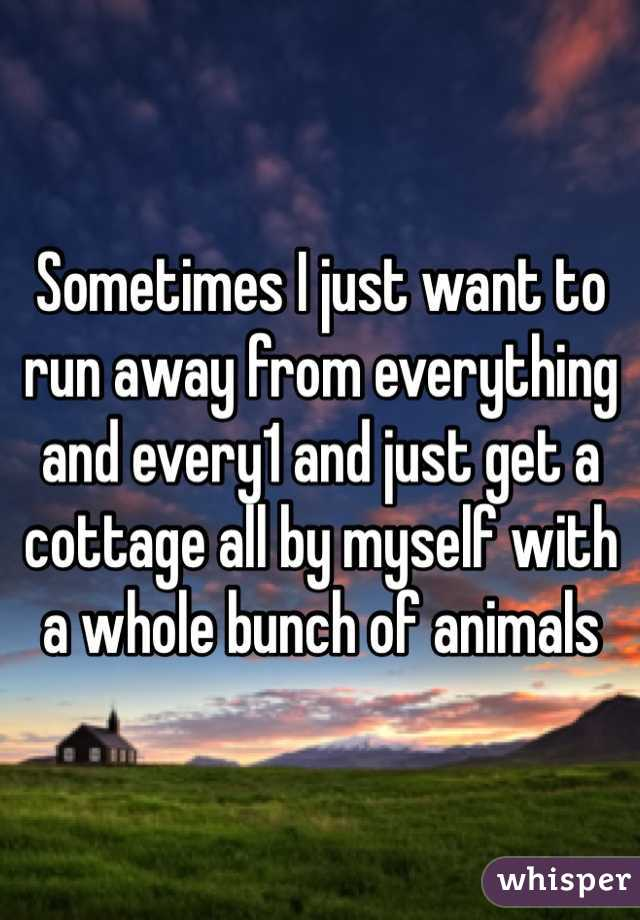 Sometimes I just want to run away from everything and every1 and just get a cottage all by myself with a whole bunch of animals