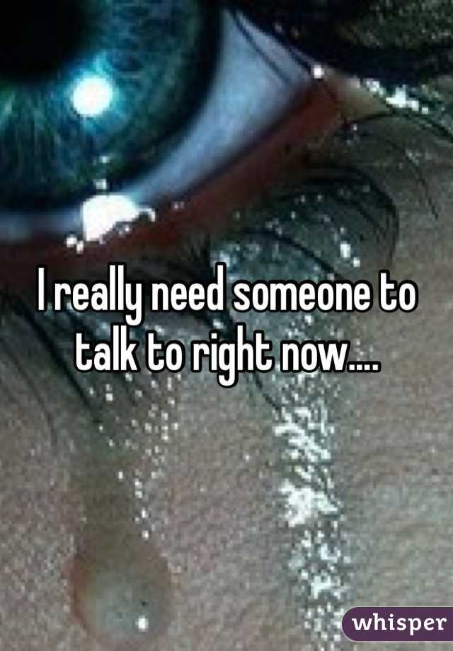 I really need someone to talk to right now....
