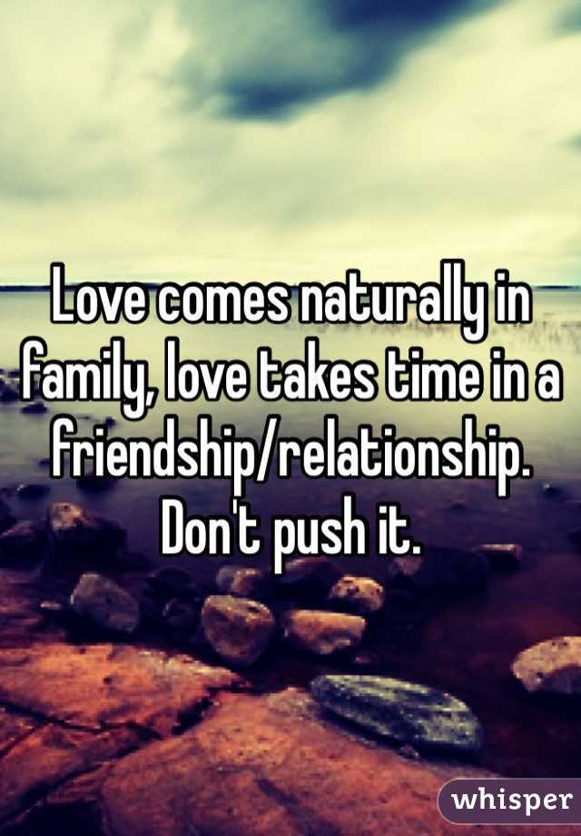 Love comes naturally in family, love takes time in a friendship/relationship. Don't push it.