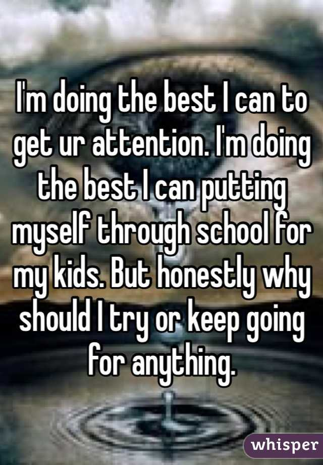 I'm doing the best I can to get ur attention. I'm doing the best I can putting myself through school for my kids. But honestly why should I try or keep going for anything.