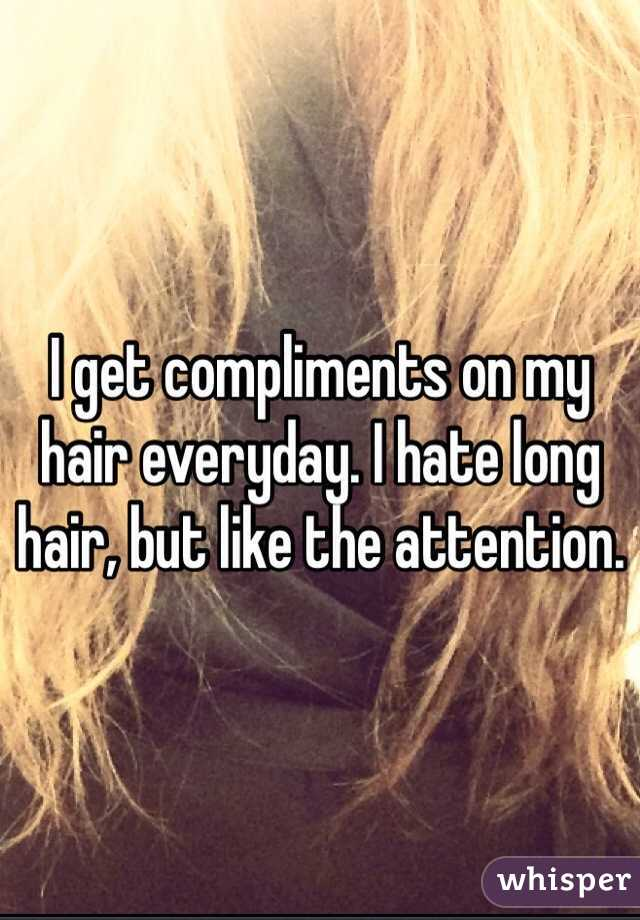 I get compliments on my hair everyday. I hate long hair, but like the attention.