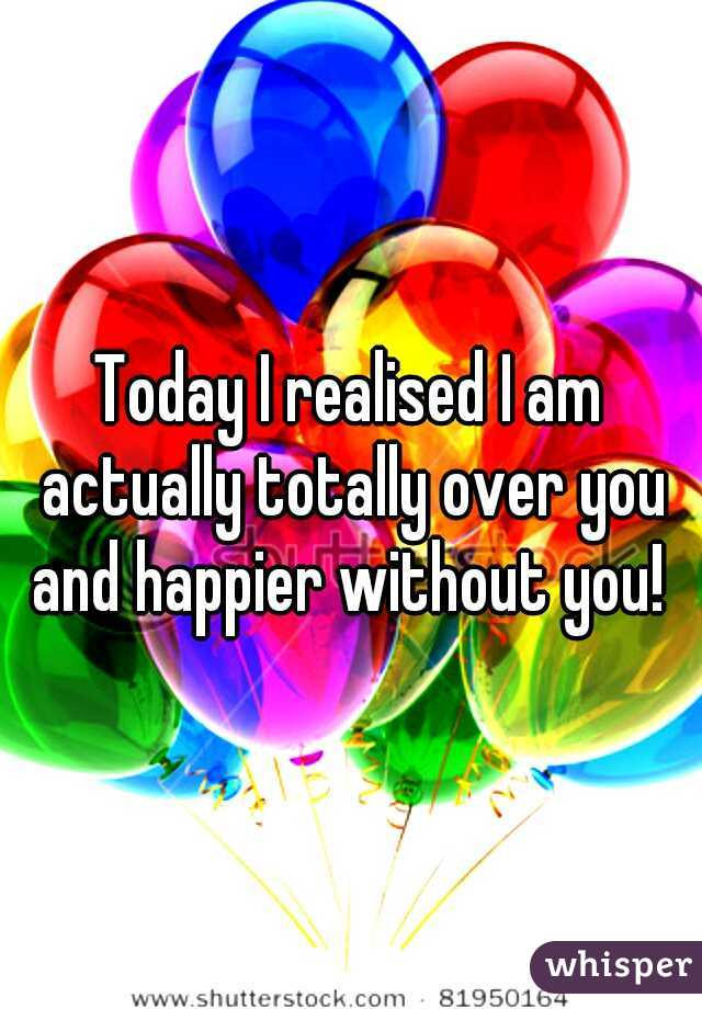 Today I realised I am actually totally over you and happier without you!
