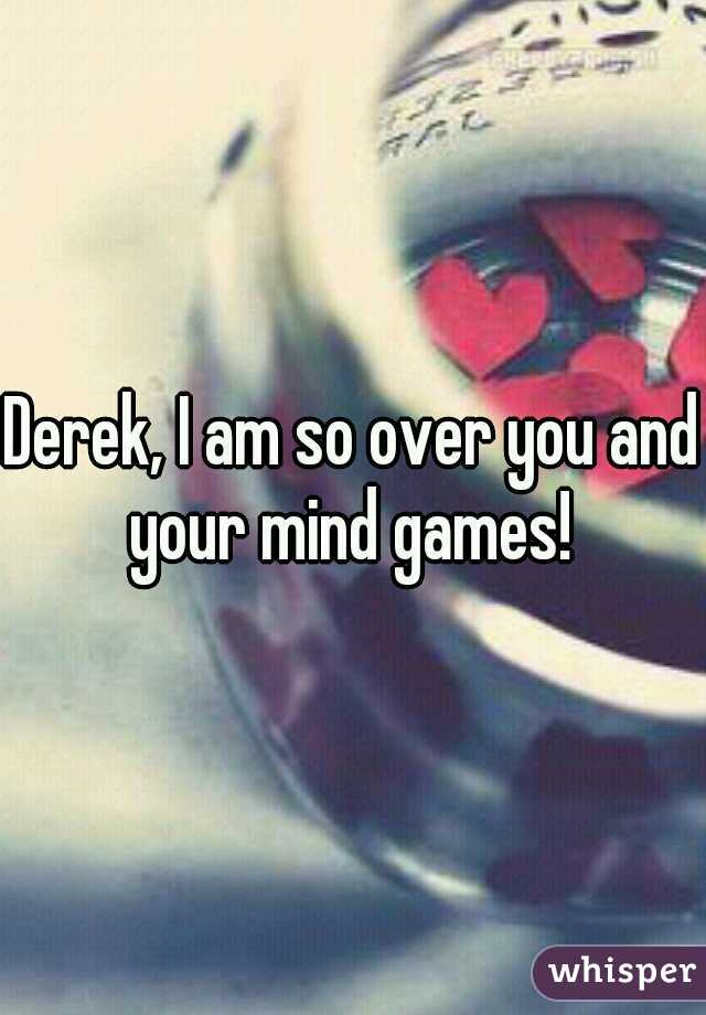 Derek, I am so over you and your mind games!
