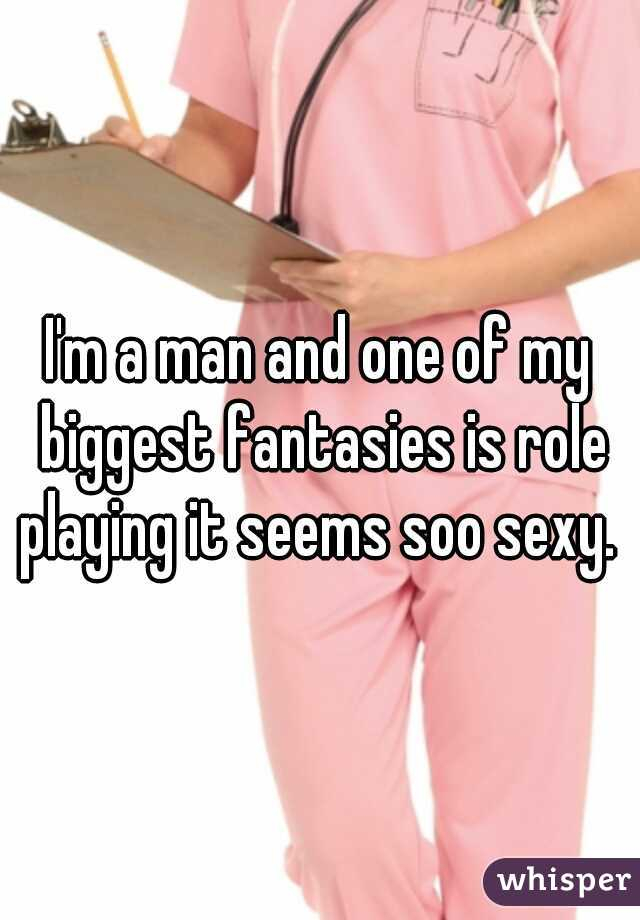 I'm a man and one of my biggest fantasies is role playing it seems soo sexy.