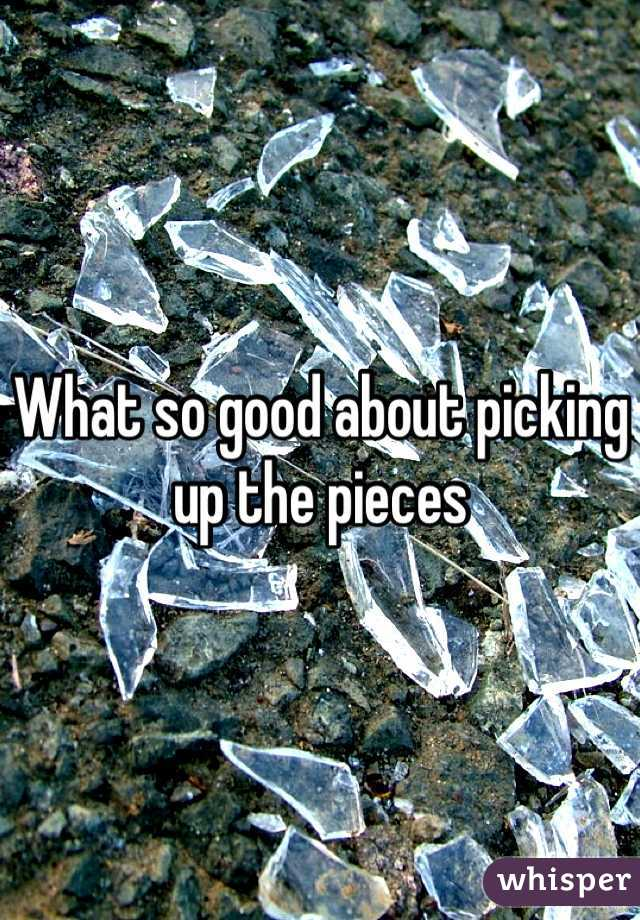 What so good about picking up the pieces