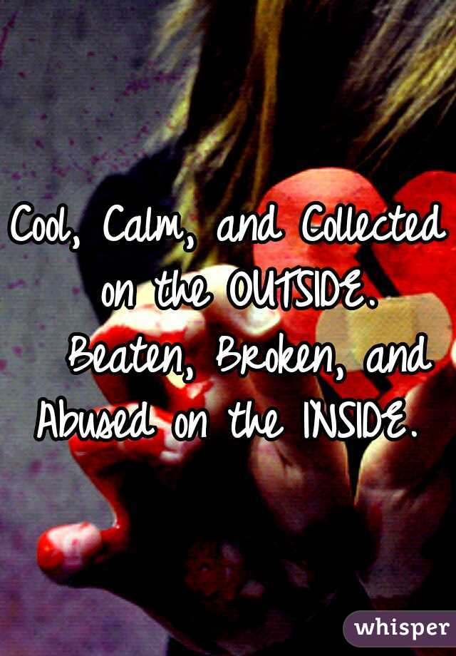 Cool, Calm, and Collected on the OUTSIDE.  Beaten, Broken, and Abused on the INSIDE.