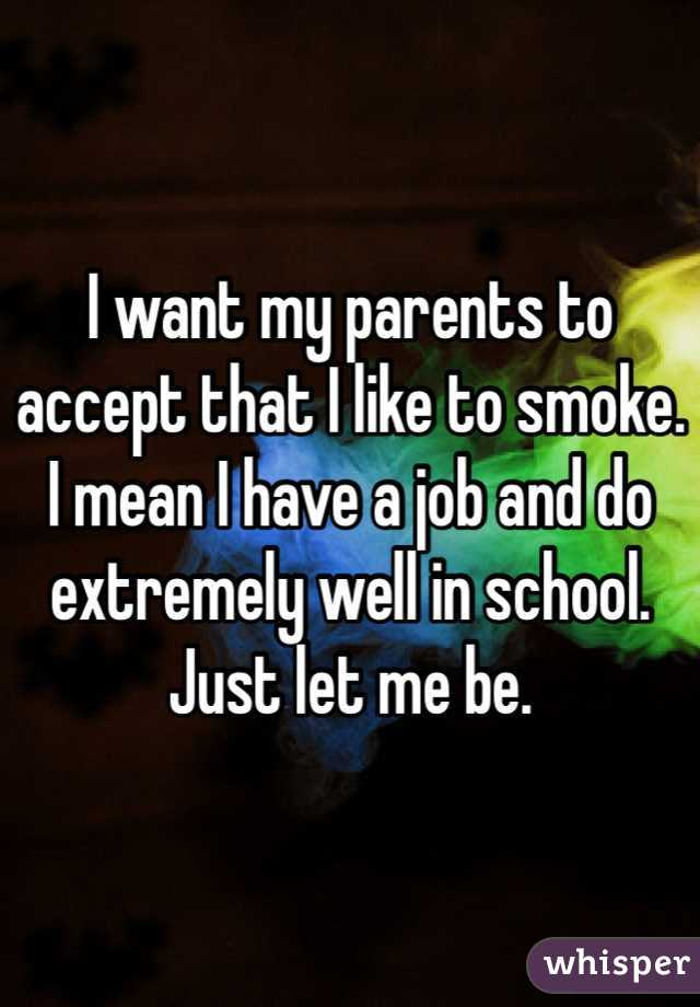 I want my parents to accept that I like to smoke. I mean I have a job and do extremely well in school. Just let me be.
