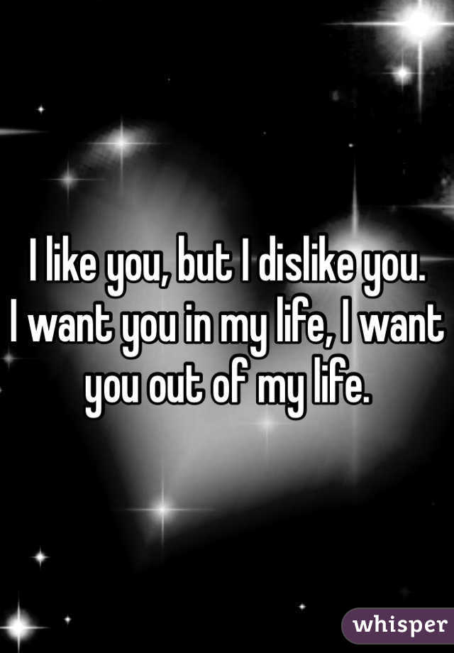 I like you, but I dislike you. I want you in my life, I want you out of my life.