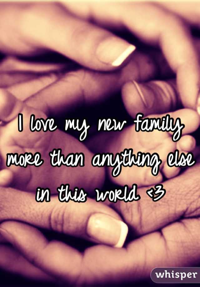 I love my new family more than anything else in this world <3