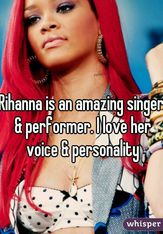 Rihanna is an amazing singer & performer. I love her voice & personality