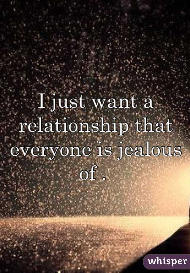 I just want a relationship that everyone is jealous of .
