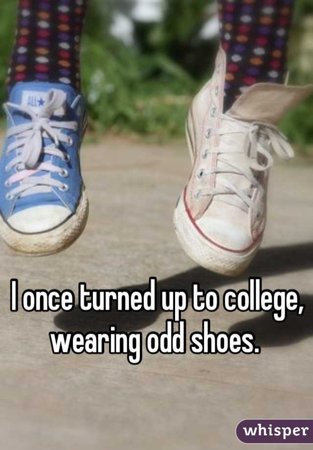 I once turned up to college, wearing odd shoes.
