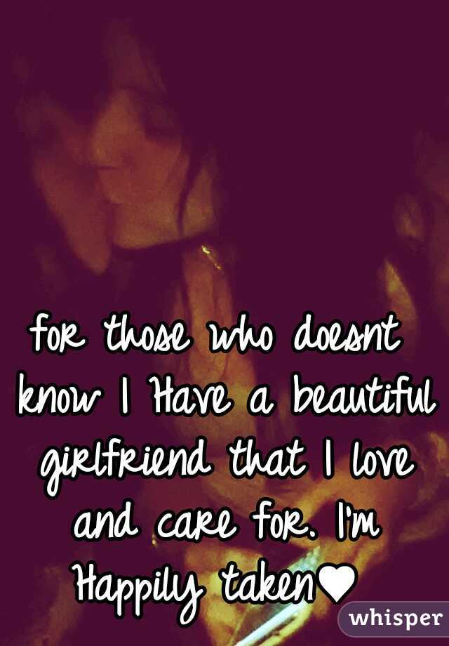 for those who doesnt know I Have a beautiful girlfriend that I love and care for. I'm Happily taken♥