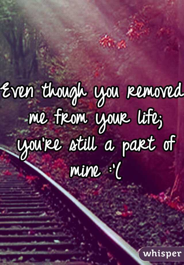 Even though you removed me from your life; you're still a part of mine :'(