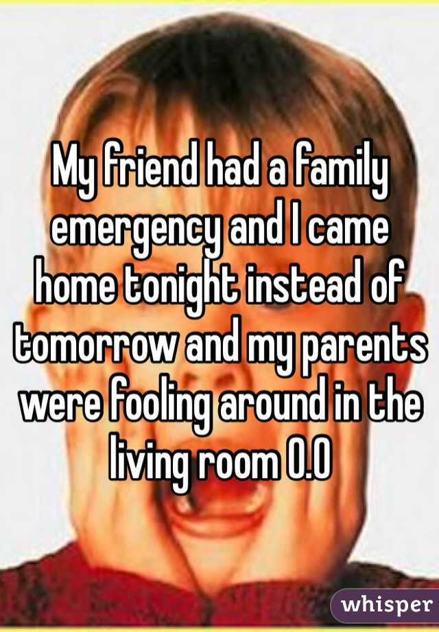 My friend had a family emergency and I came home tonight instead of tomorrow and my parents were fooling around in the living room 0.0