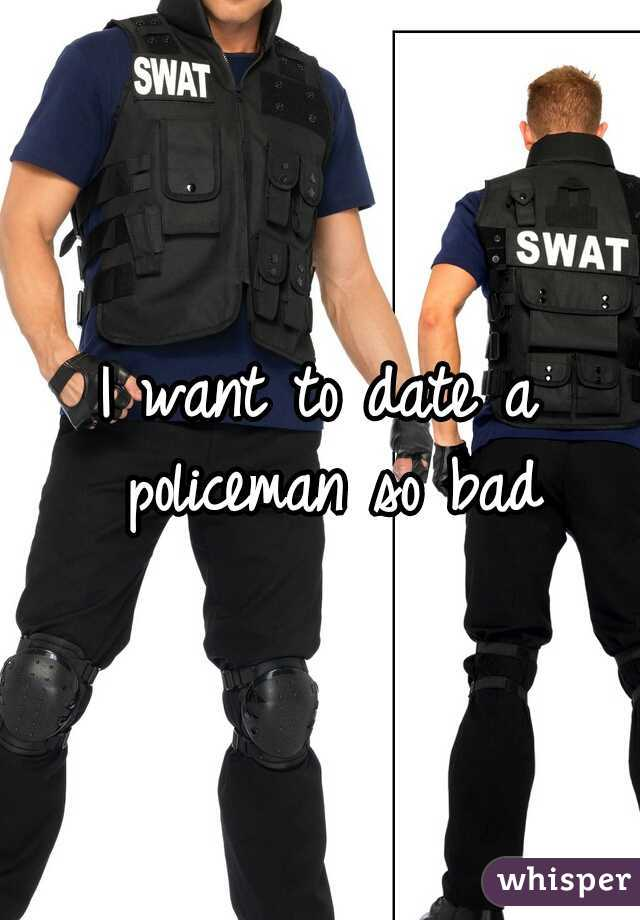 I want to date a policeman so bad