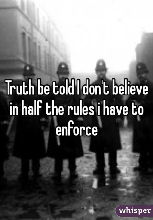 Truth be told I don't believe in half the rules i have to enforce