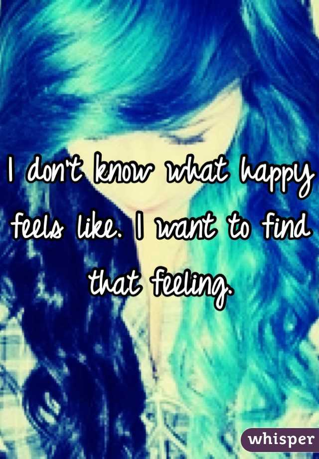 I don't know what happy feels like. I want to find that feeling.