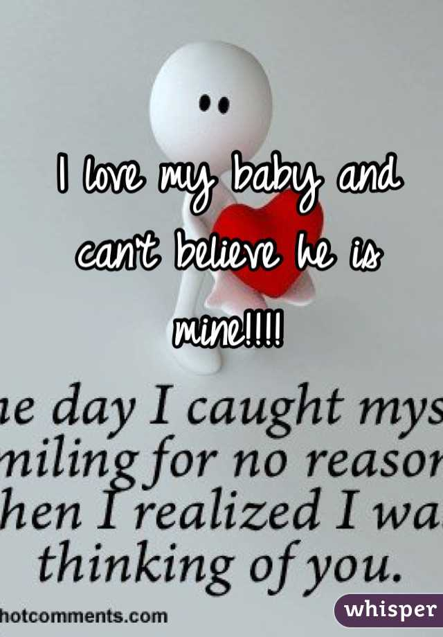 I love my baby and can't believe he is mine!!!!