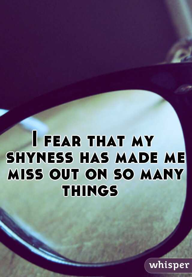 I fear that my shyness has made me miss out on so many things