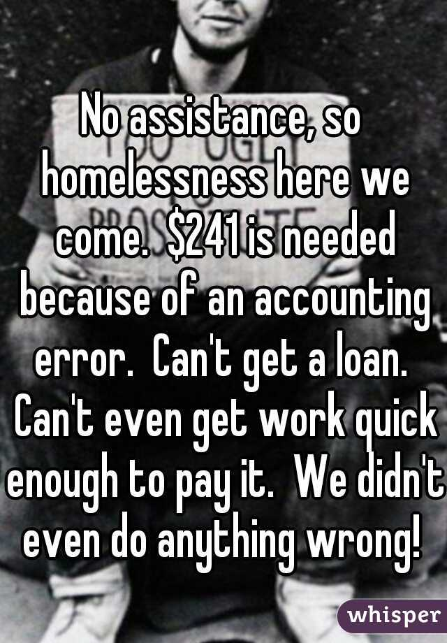 No assistance, so homelessness here we come.  $241 is needed because of an accounting error.  Can't get a loan.  Can't even get work quick enough to pay it.  We didn't even do anything wrong!