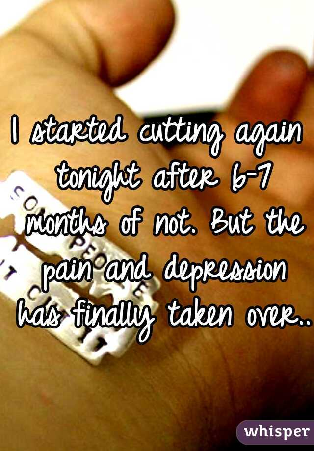 I started cutting again tonight after 6-7 months of not. But the pain and depression has finally taken over..