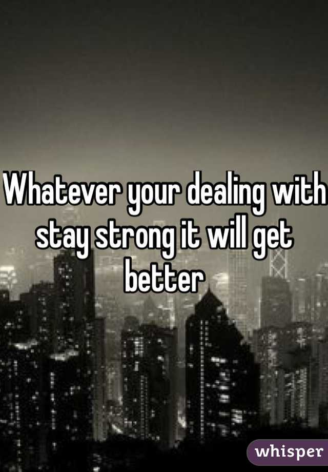 Whatever your dealing with stay strong it will get better