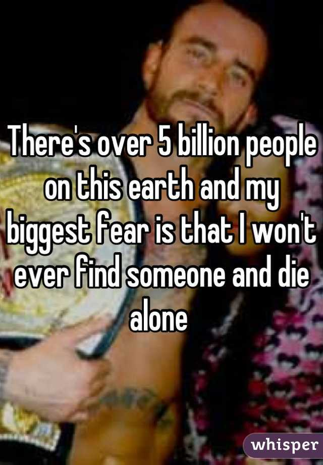 There's over 5 billion people on this earth and my biggest fear is that I won't ever find someone and die alone