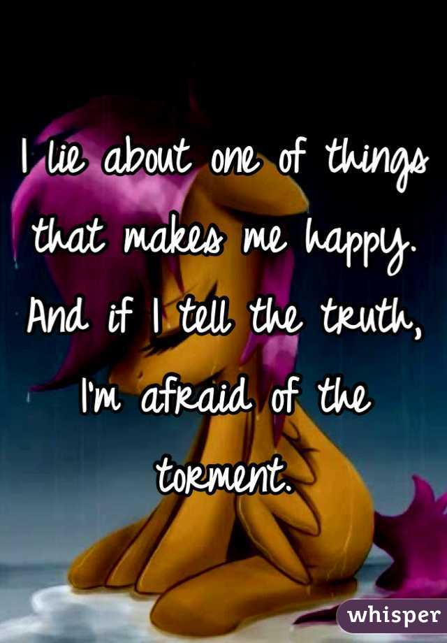 I lie about one of things that makes me happy. And if I tell the truth, I'm afraid of the torment.