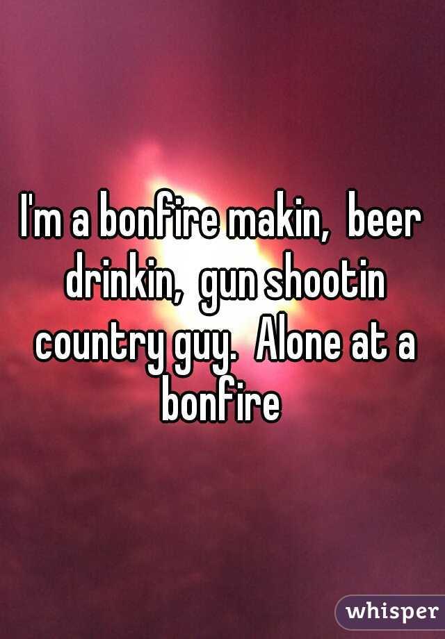 I'm a bonfire makin,  beer drinkin,  gun shootin country guy.  Alone at a bonfire